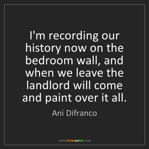 Ani Difranco: I'm recording our history now on the bedroom wall, and...