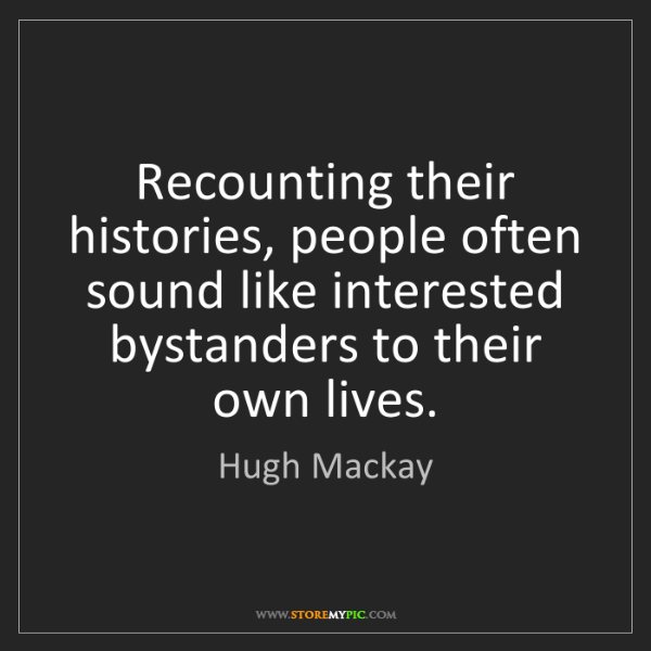 Hugh Mackay: Recounting their histories, people often sound like interested...