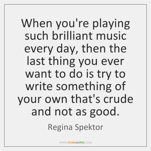 When you're playing such brilliant music every day, then the last thing ...