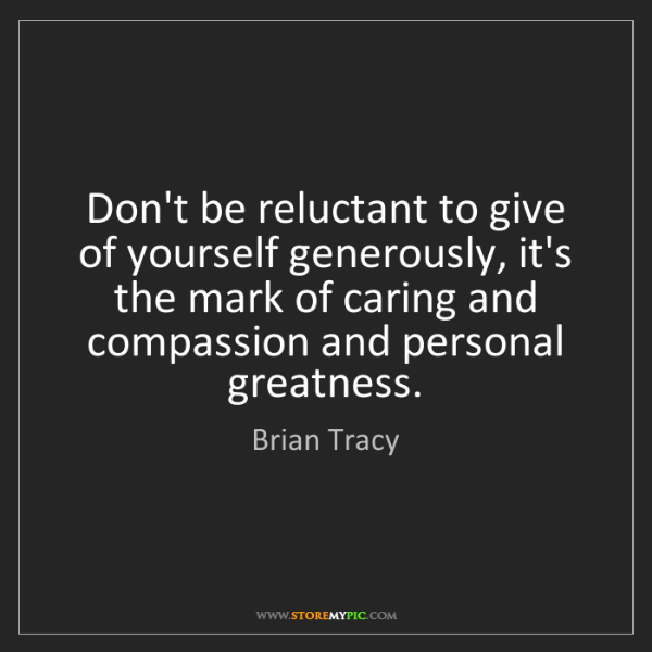 Brian Tracy: Don't be reluctant to give of yourself generously, it's...