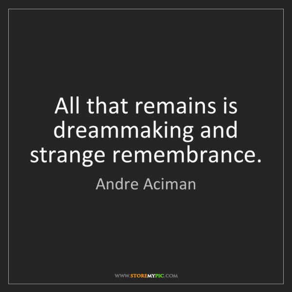 Andre Aciman: All that remains is dreammaking and strange remembrance.