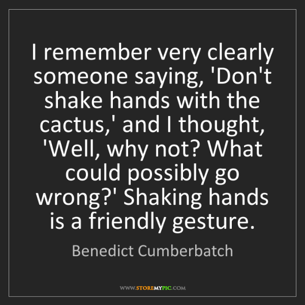 Benedict Cumberbatch: I remember very clearly someone saying, 'Don't shake...
