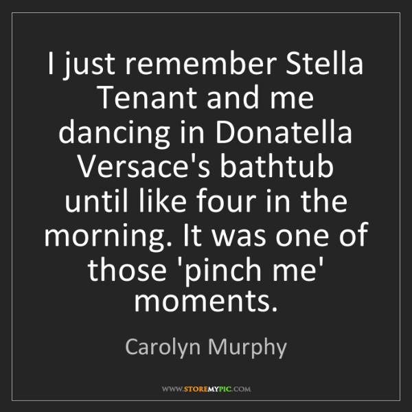 Carolyn Murphy: I just remember Stella Tenant and me dancing in Donatella...