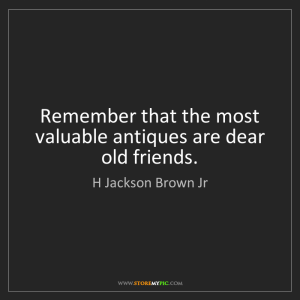H Jackson Brown Jr: Remember that the most valuable antiques are dear old...