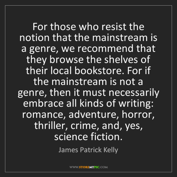 James Patrick Kelly: For those who resist the notion that the mainstream is...