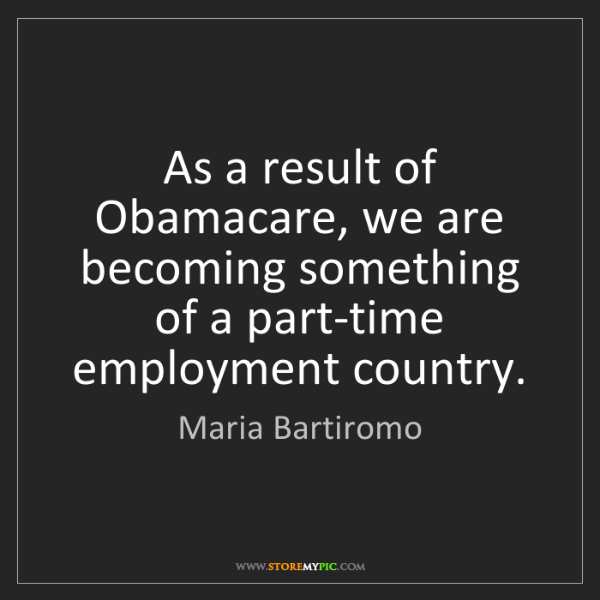 Maria Bartiromo: As a result of Obamacare, we are becoming something of...