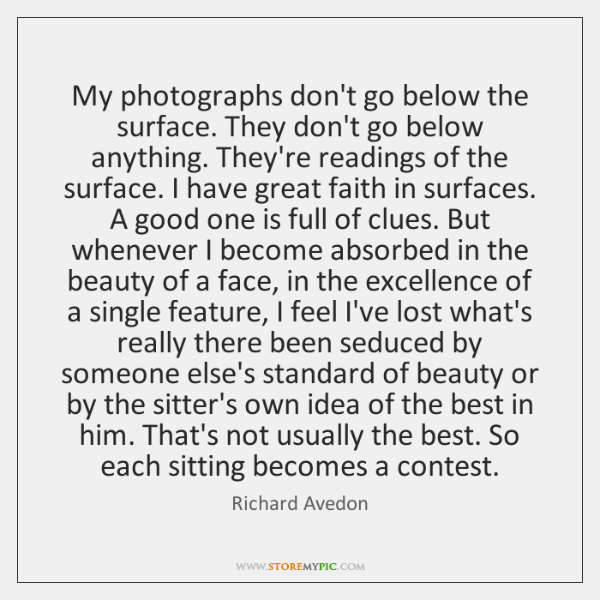 My photographs don't go below the surface. They don't go below anything. ...