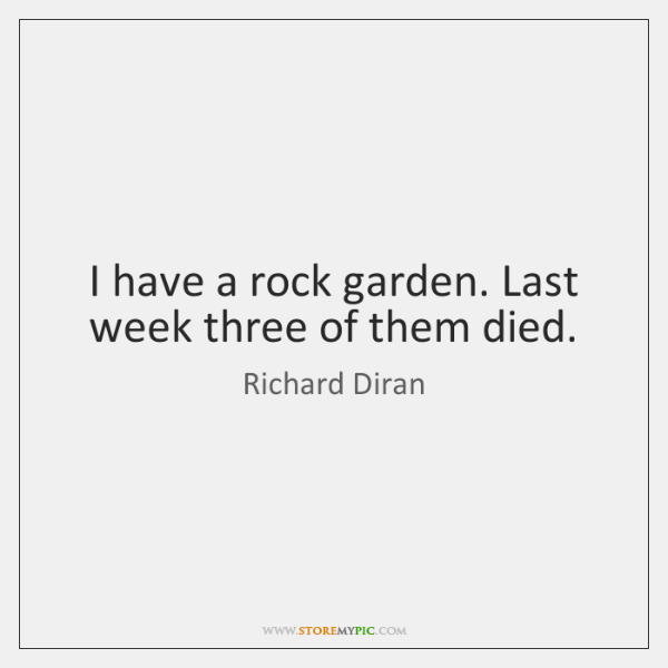 I have a rock garden. Last week three of them died.