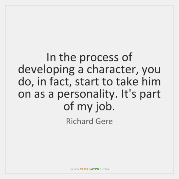 In the process of developing a character, you do, in fact, start ...