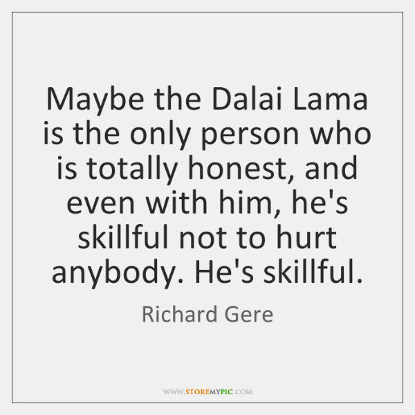 Maybe the Dalai Lama is the only person who is totally honest, ...