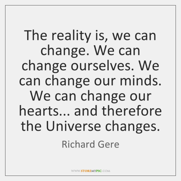 The reality is, we can change. We can change ourselves. We can ...