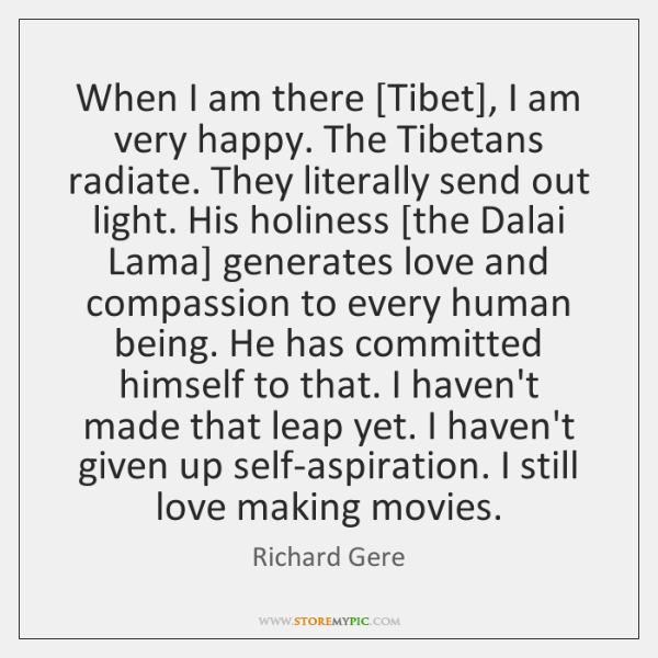 When I am there [Tibet], I am very happy. The Tibetans radiate. ...