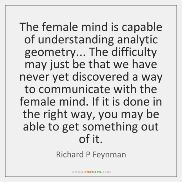 The female mind is capable of understanding analytic geometry... The difficulty may ...