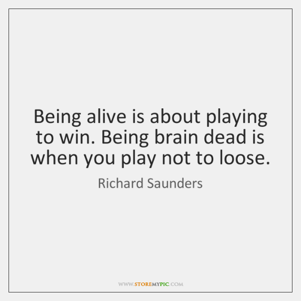 Being alive is about playing to win. Being brain dead is when ...
