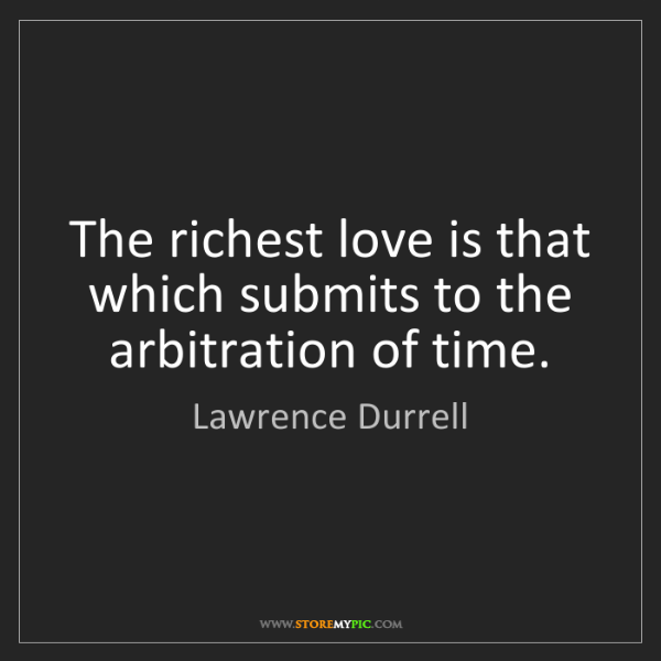 Lawrence Durrell: The richest love is that which submits to the arbitration...