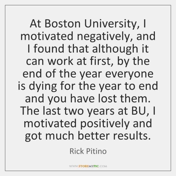 At Boston University, I motivated negatively, and I found that although it ...