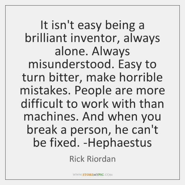It isn't easy being a brilliant inventor, always alone. Always misunderstood. Easy ...