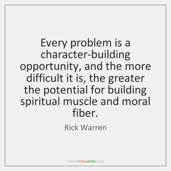 Every problem is a character-building opportunity, and the more difficult it is, ...