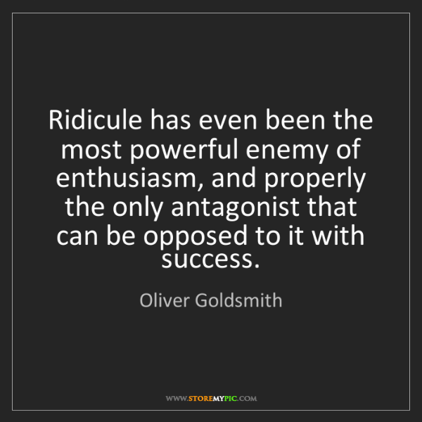 Oliver Goldsmith: Ridicule has even been the most powerful enemy of enthusiasm,...
