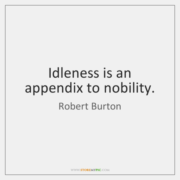 Idleness is an appendix to nobility.