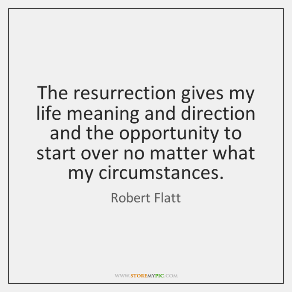 The resurrection gives my life meaning and direction and the opportunity to ...