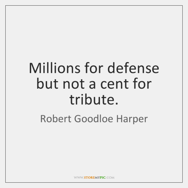 Millions for defense but not a cent for tribute.