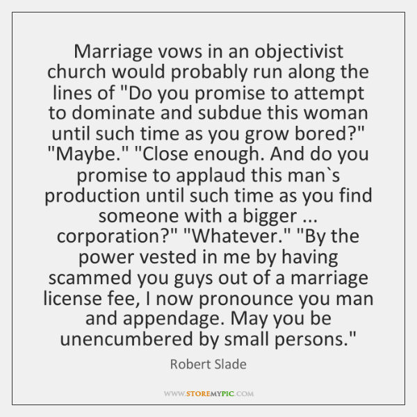 Marriage vows in an objectivist church would probably run along the lines ...