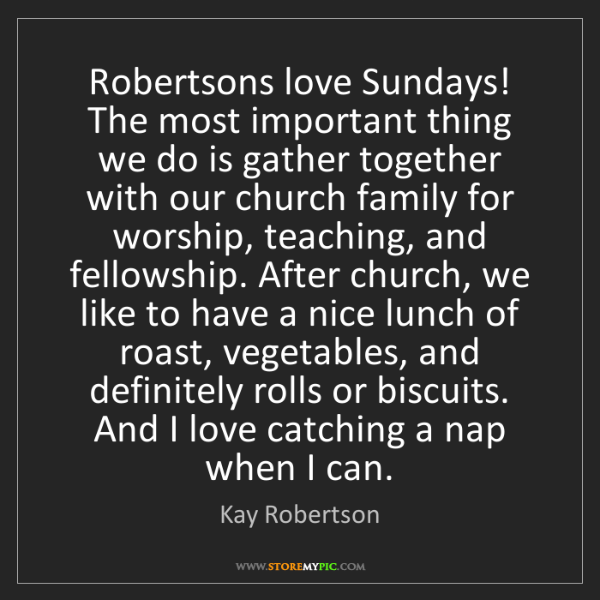 Kay Robertson: Robertsons love Sundays! The most important thing we...