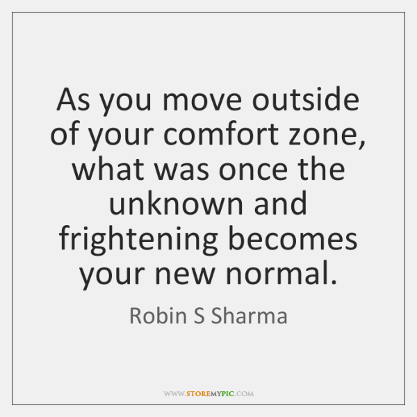 As you move outside of your comfort zone, what was once the ...