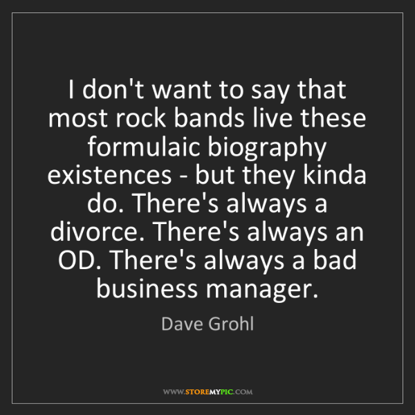 Dave Grohl: I don't want to say that most rock bands live these formulaic...