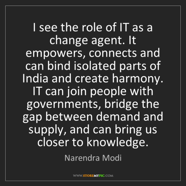 Narendra Modi: I see the role of IT as a change agent. It empowers,...