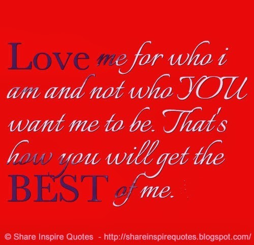 Love me for who i am and not who you want me to be thats how you will get the best of