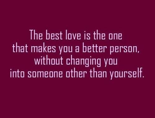 The best love is the one that makes you a better person without changing you into som