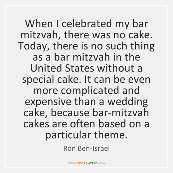 When I celebrated my bar mitzvah, there was no cake. Today, there ...