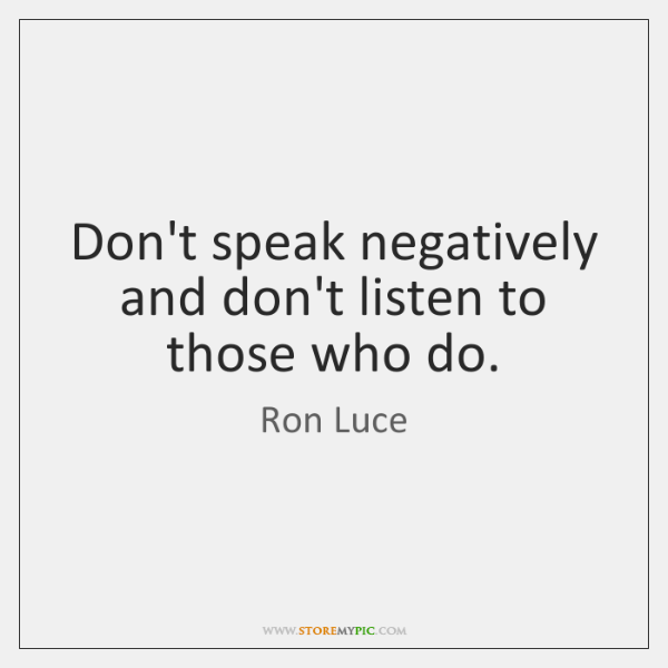 Don't speak negatively and don't listen to those who do.