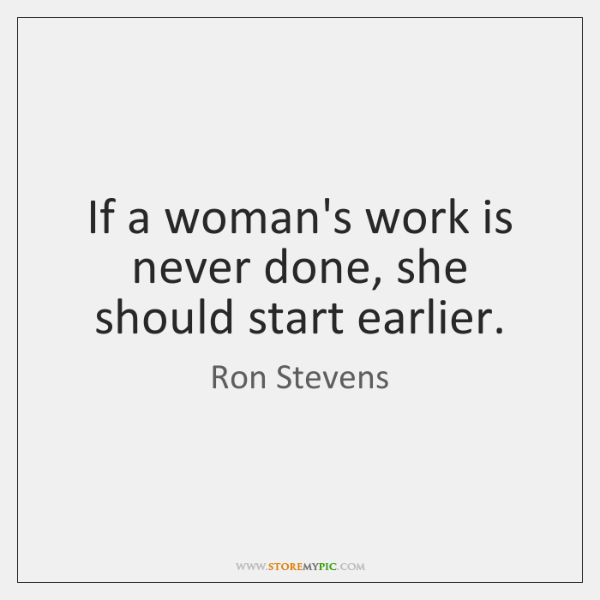 If a woman's work is never done, she should start earlier.