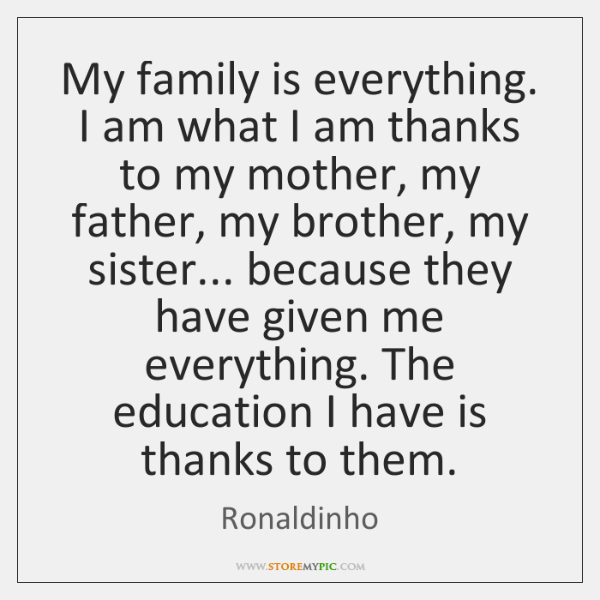 My Family Is Everything. I Am What I Am Thanks To My