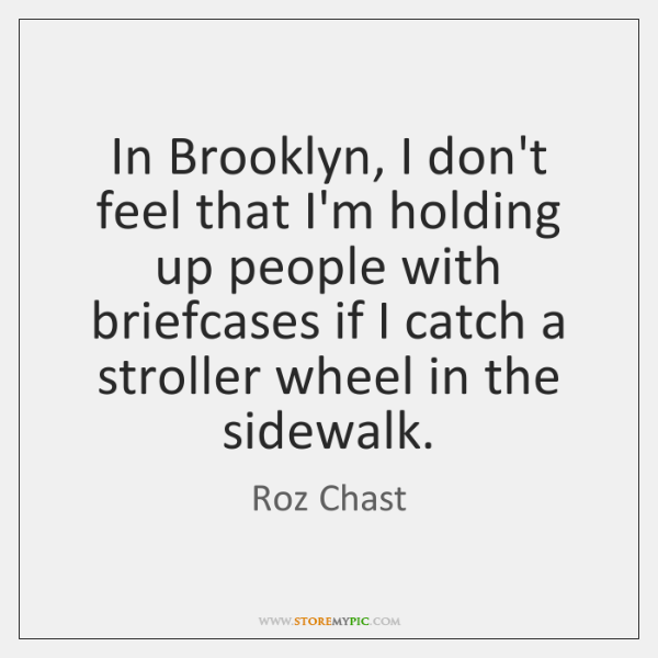 In Brooklyn, I don't feel that I'm holding up people with briefcases ...