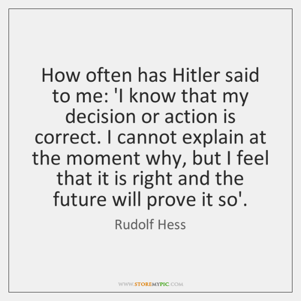 How often has Hitler said to me: 'I know that my decision ...