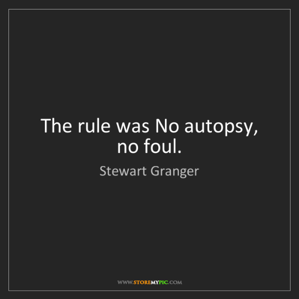Stewart Granger: The rule was No autopsy, no foul.
