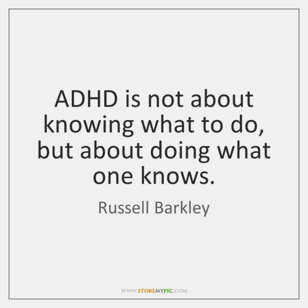 ADHD is not about knowing what to do,  but about doing what ...