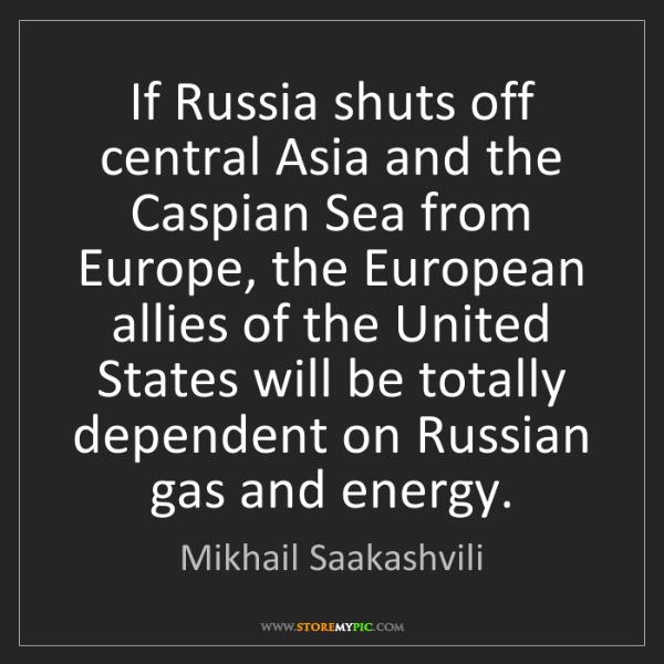 Mikhail Saakashvili: If Russia shuts off central Asia and the Caspian Sea...