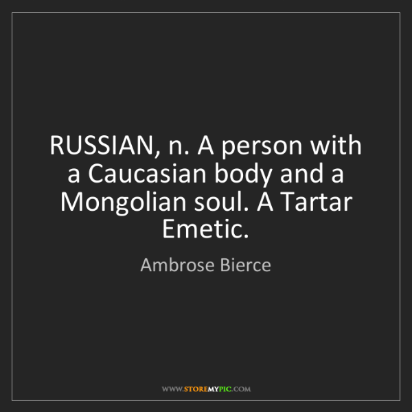 Ambrose Bierce: RUSSIAN, n. A person with a Caucasian body and a Mongolian...