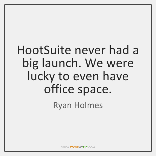 HootSuite never had a big launch. We were lucky to even have ...