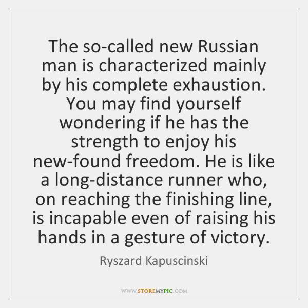 The so-called new Russian man is characterized mainly by his complete exhaustion. ...