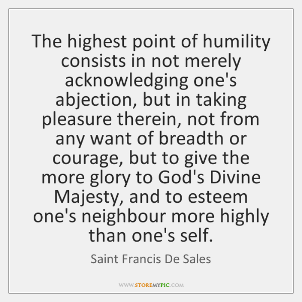 The highest point of humility consists in not merely acknowledging one's abjection, ...