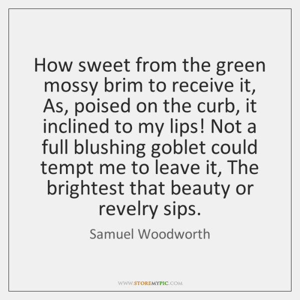 How sweet from the green mossy brim to receive it, As, poised ...