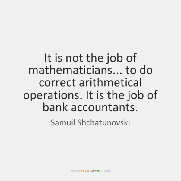 It is not the job of mathematicians... to do correct arithmetical operations. ...