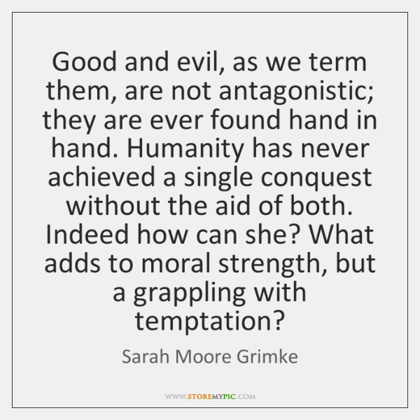 Good and evil, as we term them, are not antagonistic; they are ...