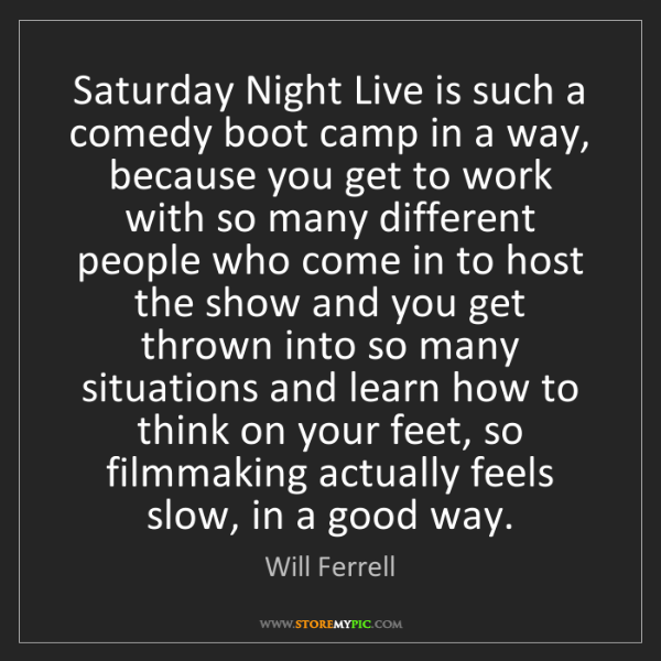 Will Ferrell: Saturday Night Live is such a comedy boot camp in a way,...